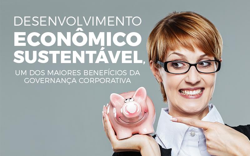 Desenvolvimento Econômico Sustentável, Um Dos Maiores Benefícios Da Governança Corporativa