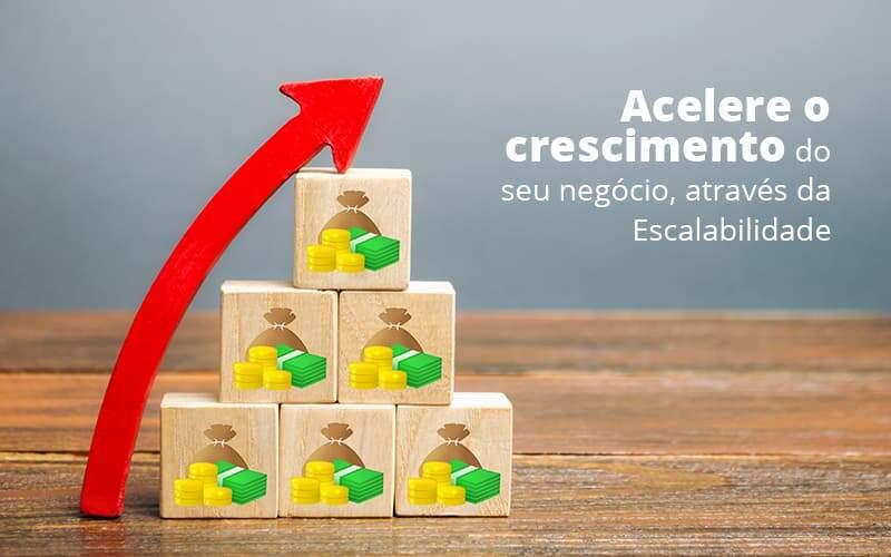 Escalabilidade: Como Acelerar O Crescimento Do Seu Negócio?