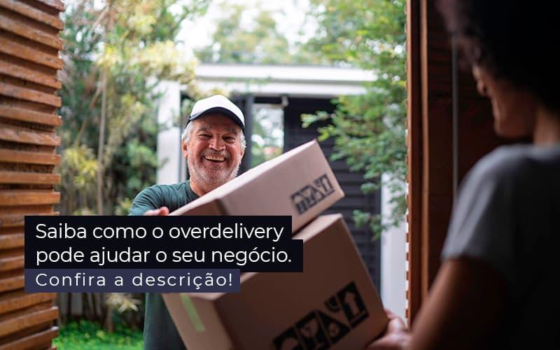 Saiba Como O Overdelivery Pode Ajudar O Seu Negocio Post (1) - Quero montar uma empresa